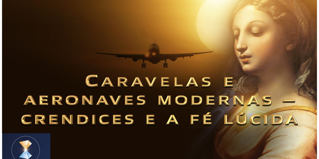 Caravelas e aeronaves modernas – crendices e a fé lúcida