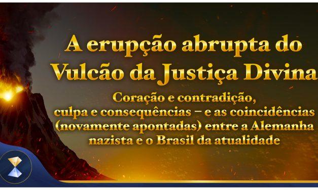 A erupção abrupta do Vulcão da Justiça Divina – Coração e contradição, culpa e consequências… e as coincidências (novamente apontadas) entre a Alemanha nazista e o Brasil da atualidade