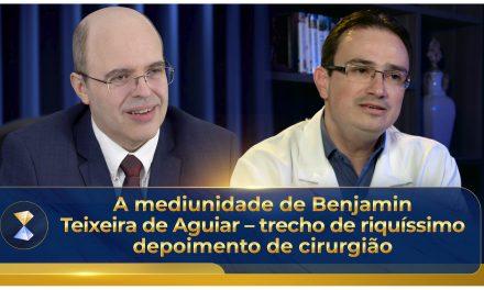 A mediunidade de Benjamin Teixeira de Aguiar – riquíssimo depoimento de cirurgião