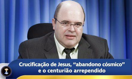 """Crucificação de Jesus, """"abandono cósmico"""" e o centurião arrependido"""