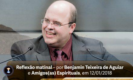 Reflexão matinal – por Benjamin Teixeira de Aguiar e Amigos(as) Espirituais, em 12/01/2018