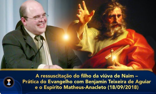 A ressuscitação do filho da viúva de Naim – Prática do Evangelho com Benjamin Teixeira de Aguiar e o Espírito Matheus-Anacleto (18/09/2018)