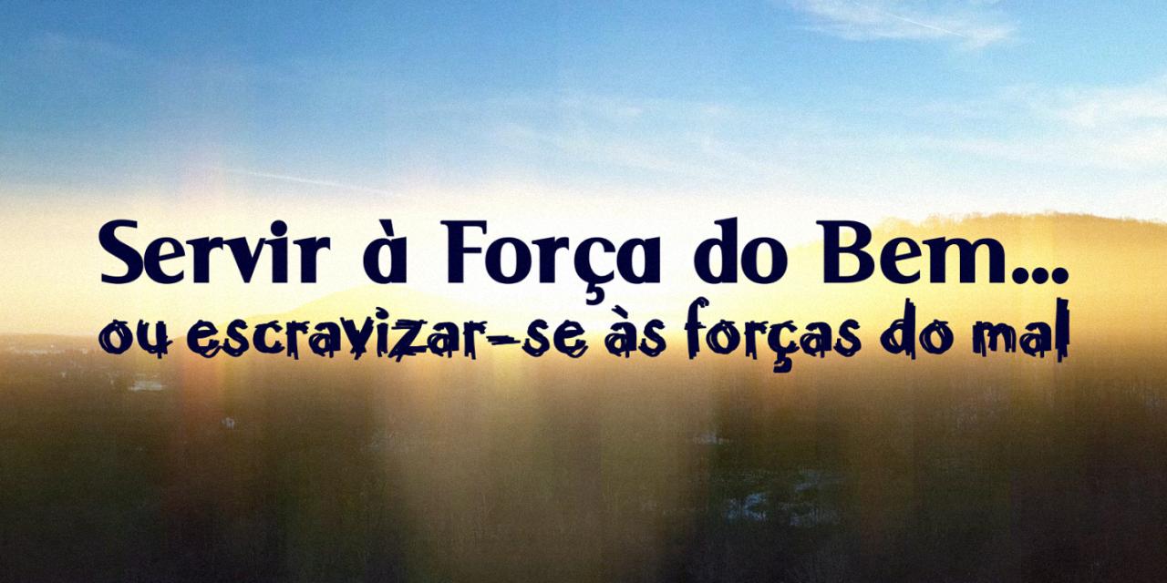 Servir à Força do Bem… ou escravizar-se às forças do mal (videomensagem)