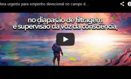 Hora urgente para empenho devocional no campo do ideal – videomensagem.