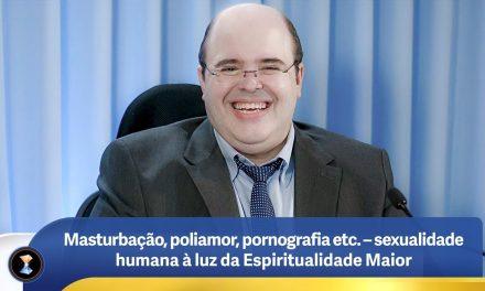 Masturbação, poliamor, pornografia etc. – sexualidade humana à luz da Espiritualidade Maior